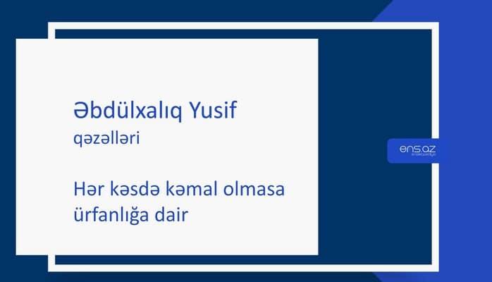 Əbdülxalıq Yusif - Hər kəsdə kəmal olmasa ürfanlığa dair