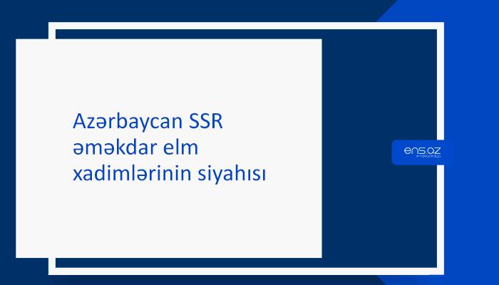 Azərbaycan SSR əməkdar elm xadimlərinin siyahısı