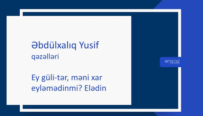 Əbdülxalıq Yusif - Ey güli-tər, məni xar eyləmədinmi? Elədin
